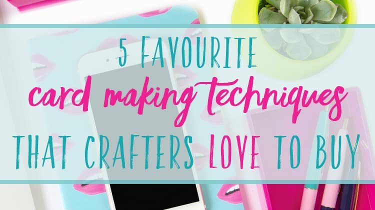 The top card making techniques that crafters love to buy